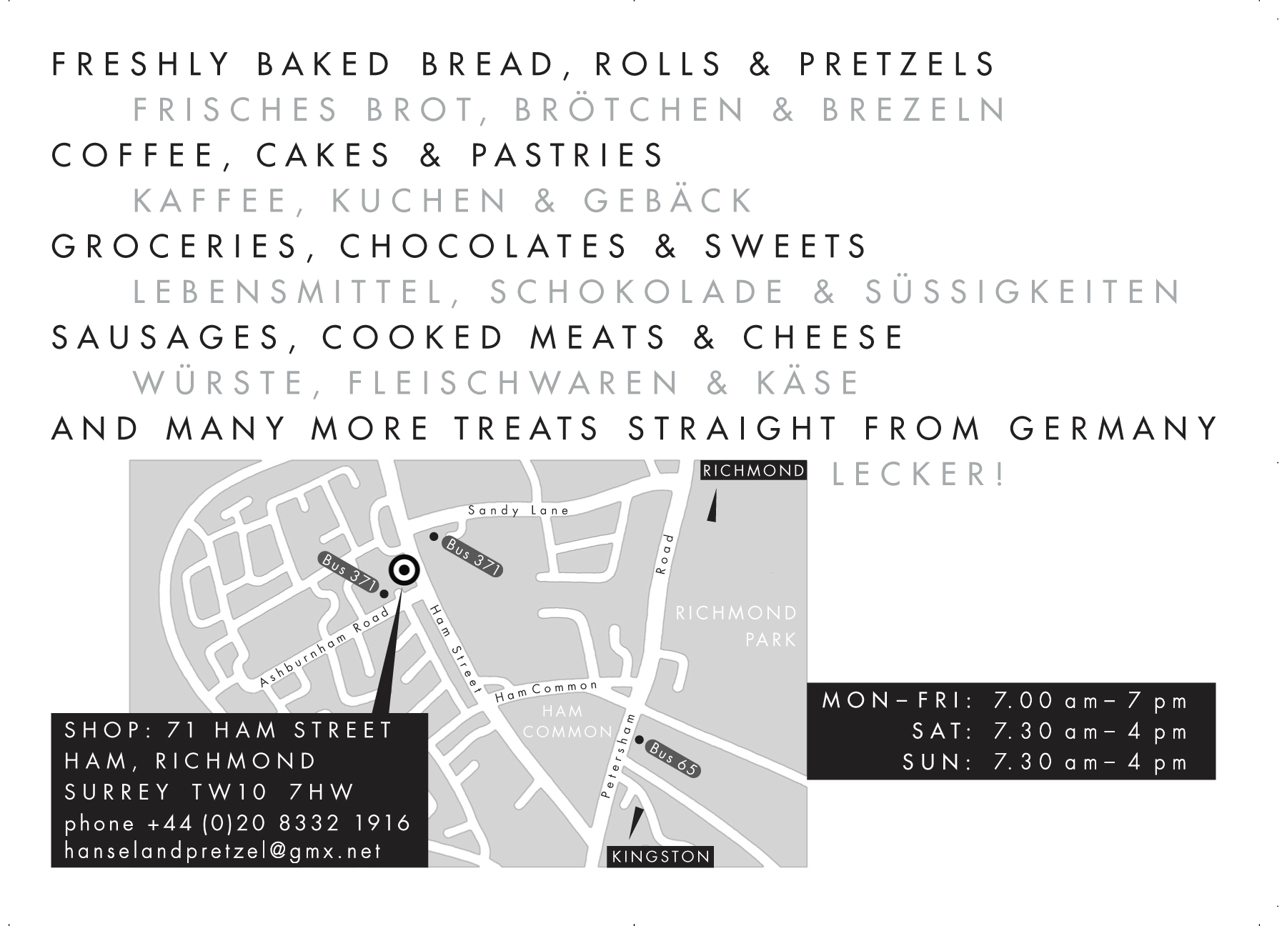 Freshly baked bread, rolls and pretzels. Coffee, cakes and pastries. Groceries, chocolates and sweets. Sausages, cooked meats and cheese. And many more treats straight from Germany. Hansel and Pretzel, 71 Ham Street, Ham - Richmond, TW10 7HW, Tel 020 8332 1916. Open Mon - Fri 7.00 - 7.00, Sat & Sun 7.30 - 4.00